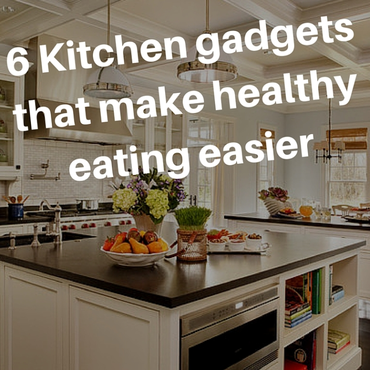 6 Kitchen gadgets that make healthy eating