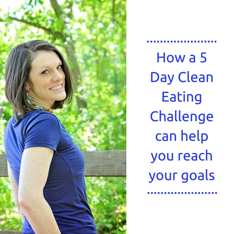 5 Ways a 5 Day Clean Eating Challenge can help you reach your goals