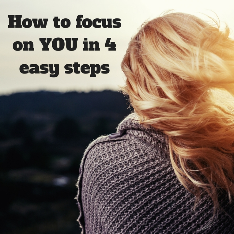 How to focus on YOU in 4 easy steps