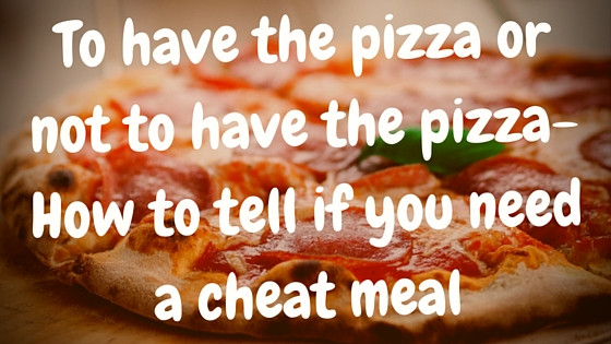 To have the pizza or not to have the pizza- How to tell if you need a cheat meal