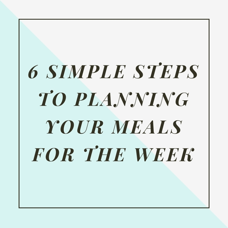 6 Simple Steps to Planning your Meals for the Week