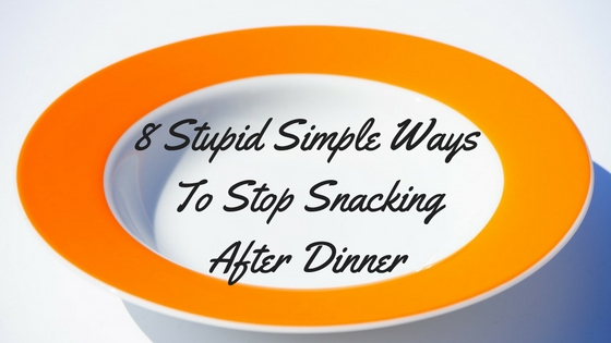 8 Stupid Simple Ways To Stop Snacking After Dinner